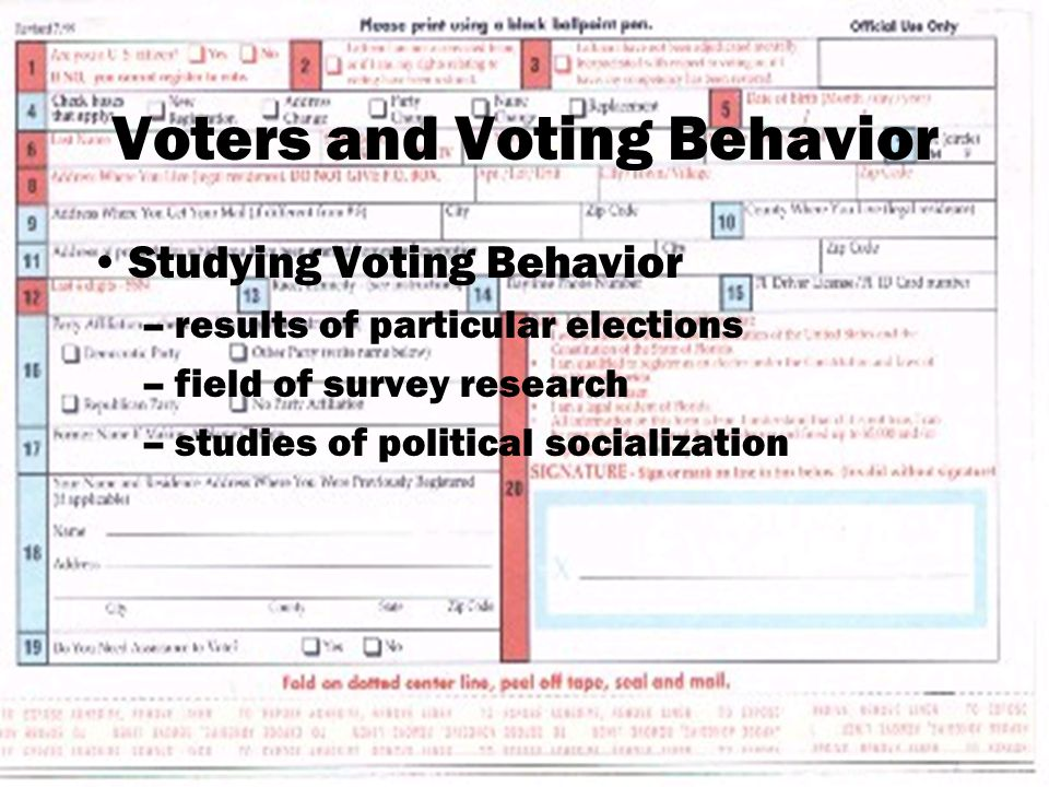 Voters and Voting Behavior Studying Voting Behavior –results of particular elections –field of survey research –studies of political socialization