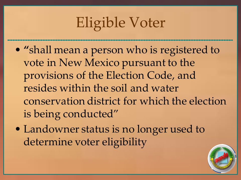 Eligible Voter shall mean a person who is registered to vote in New Mexico pursuant to the provisions of the Election Code, and resides within the soil and water conservation district for which the election is being conducted Landowner status is no longer used to determine voter eligibility