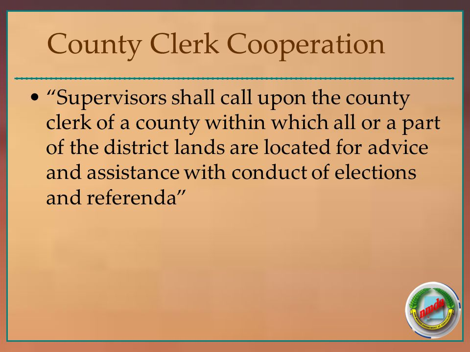 County Clerk Cooperation Supervisors shall call upon the county clerk of a county within which all or a part of the district lands are located for advice and assistance with conduct of elections and referenda