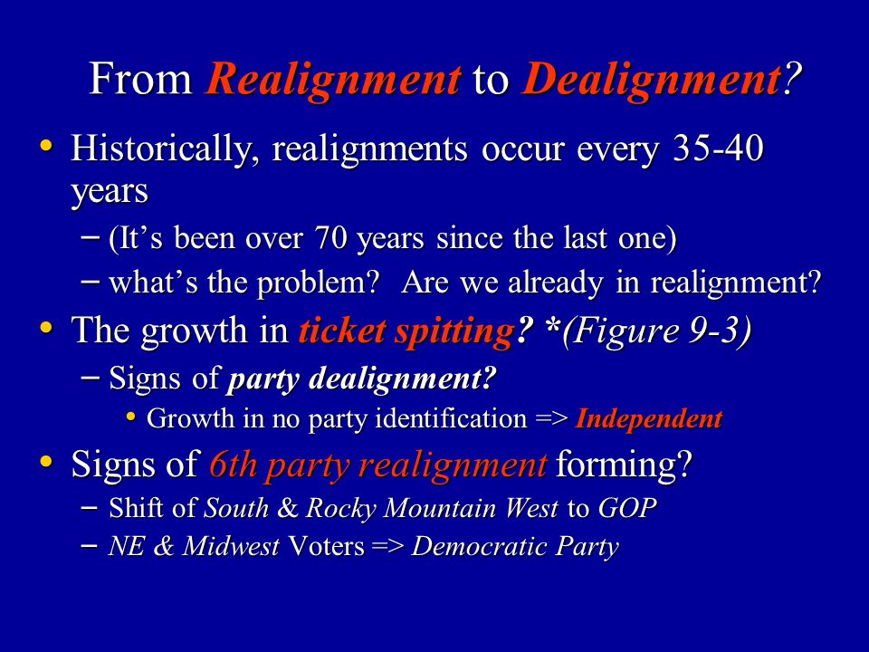 From Realignment to Dealignment? Historically, realignments occur every 35-40 years Historically, realignments occur every 35-40 years – (It's been ov