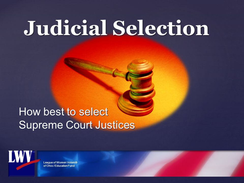 League of Women Voters® of Ohio / Education Fund Judicial Selection How best to select Supreme Court Justices
