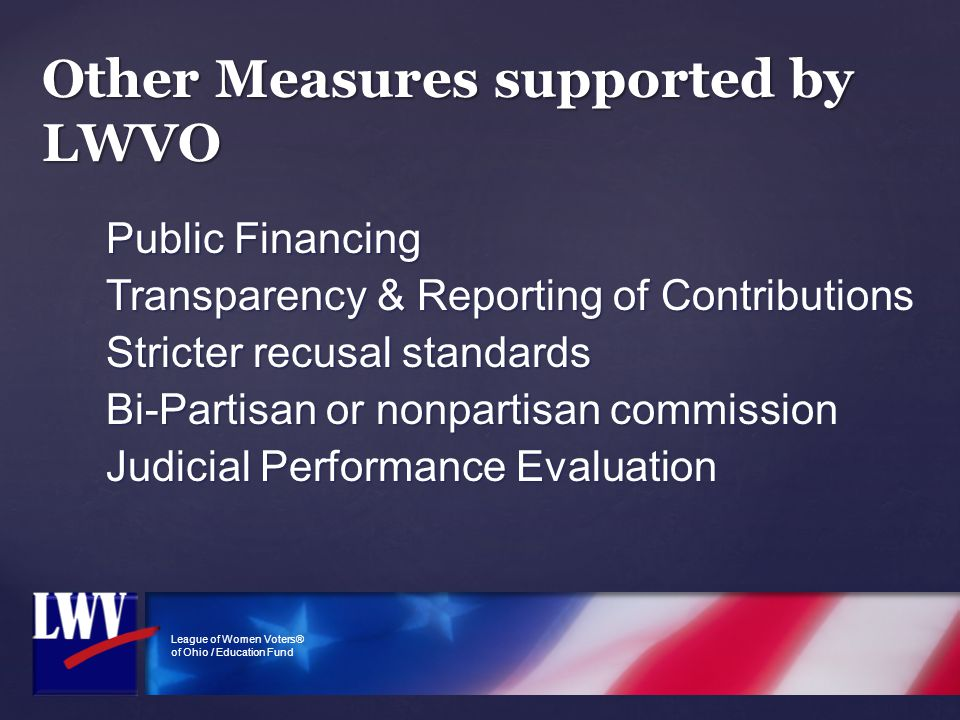 League of Women Voters® of Ohio / Education Fund Other Measures supported by LWVO Public Financing Transparency & Reporting of Contributions Stricter