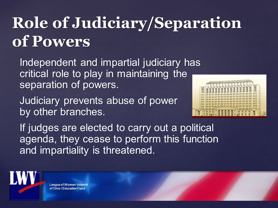 League of Women Voters® of Ohio / Education Fund Role of Judiciary/Separation of Powers Independent and impartial judiciary has critical role to play