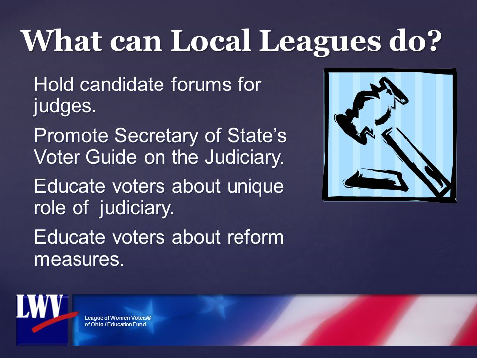 League of Women Voters® of Ohio / Education Fund What can Local Leagues do? Hold candidate forums for judges. Promote Secretary of State's Voter Guide