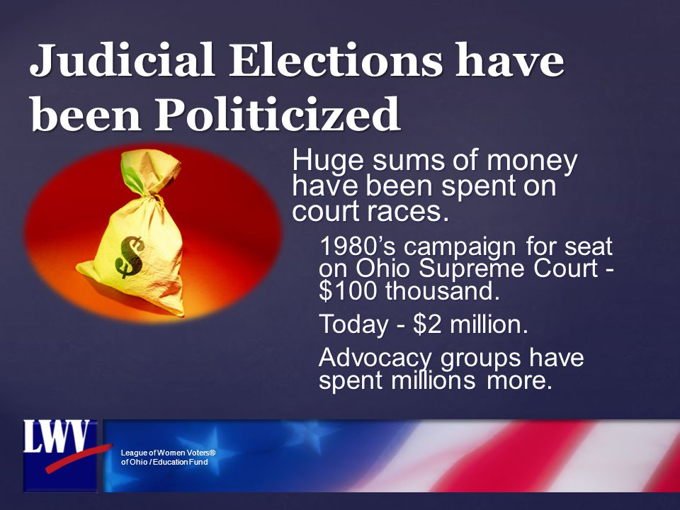 League of Women Voters® of Ohio / Education Fund Huge sums of money have been spent on court races. 1980's campaign for seat on Ohio Supreme Court - $
