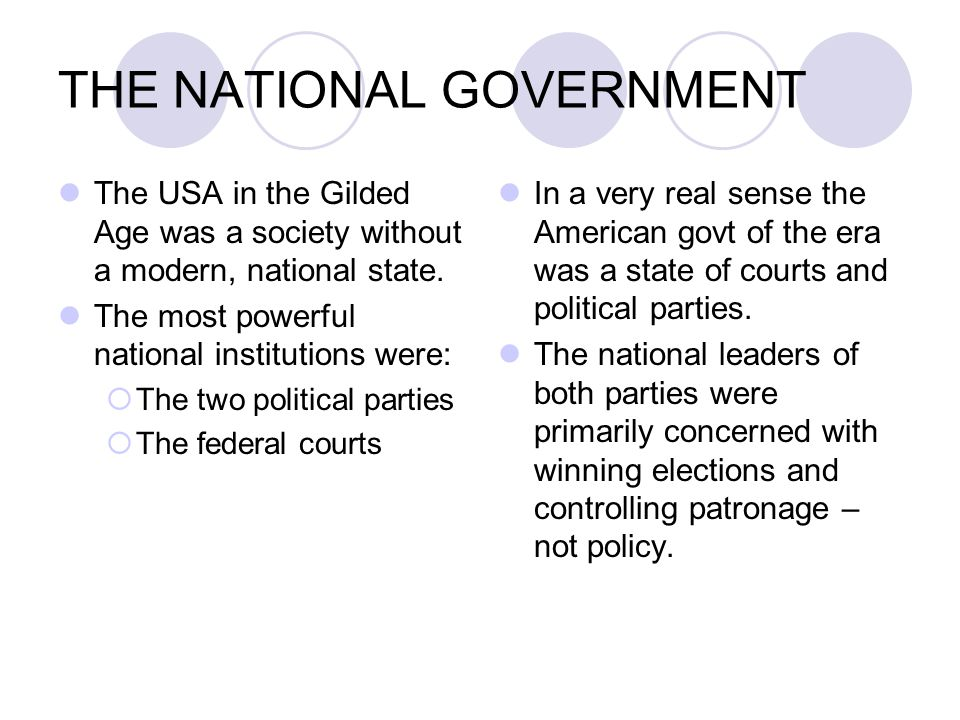 THE NATIONAL GOVERNMENT The USA in the Gilded Age was a society without a modern, national state. The most powerful national institutions were:  The