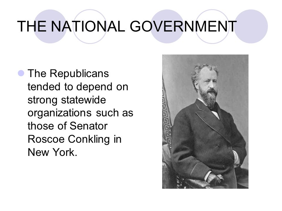 THE NATIONAL GOVERNMENT The Republicans tended to depend on strong statewide organizations such as those of Senator Roscoe Conkling in New York.