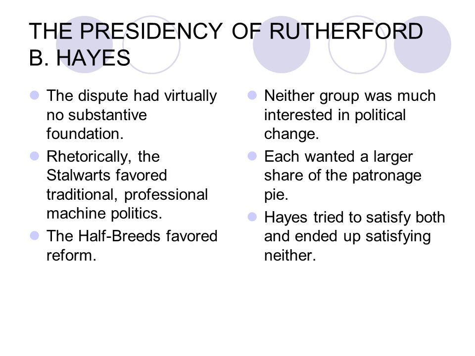 THE PRESIDENCY OF RUTHERFORD B. HAYES The dispute had virtually no substantive foundation. Rhetorically, the Stalwarts favored traditional, profession