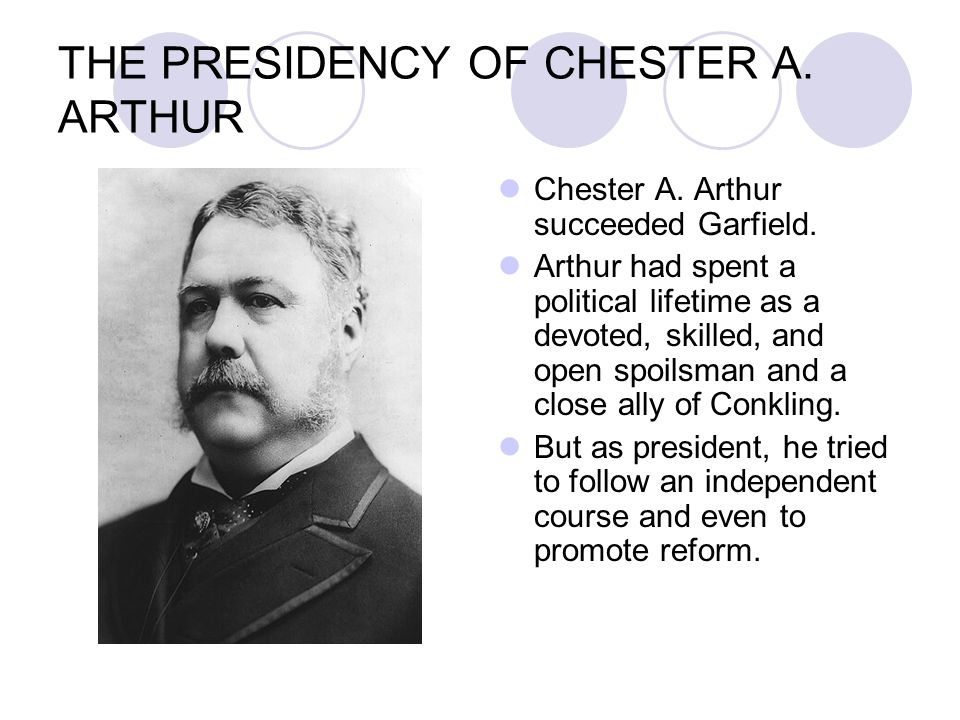 THE PRESIDENCY OF CHESTER A. ARTHUR Chester A. Arthur succeeded Garfield. Arthur had spent a political lifetime as a devoted, skilled, and open spoils