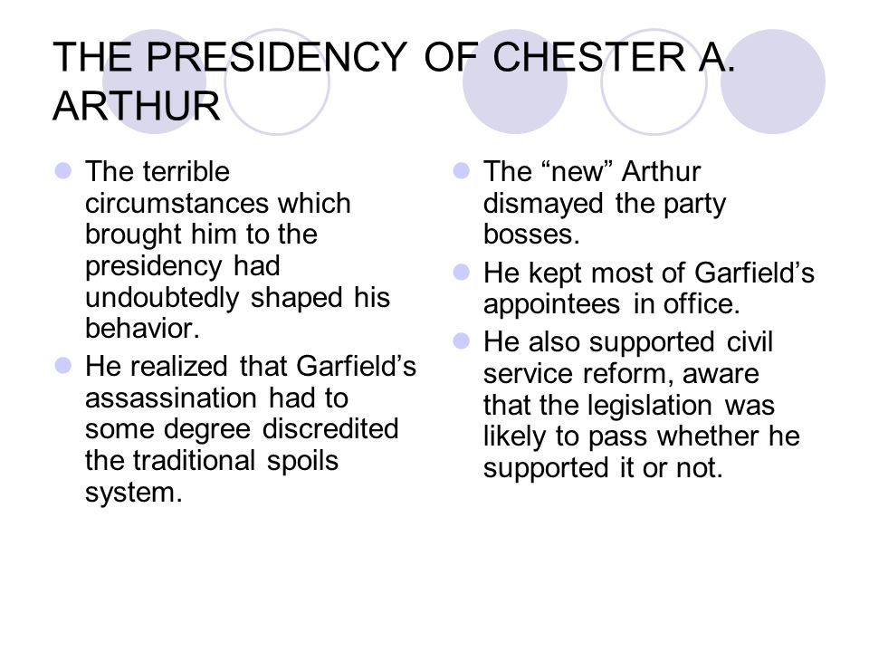 THE PRESIDENCY OF CHESTER A. ARTHUR The terrible circumstances which brought him to the presidency had undoubtedly shaped his behavior. He realized th