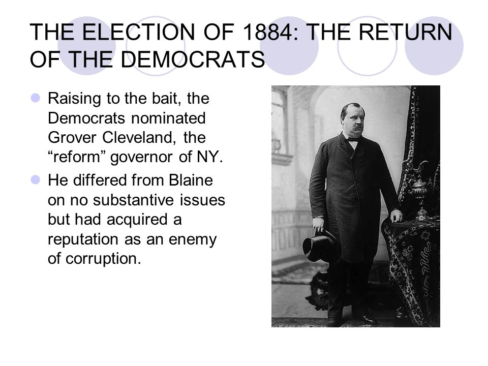 "THE ELECTION OF 1884: THE RETURN OF THE DEMOCRATS Raising to the bait, the Democrats nominated Grover Cleveland, the ""reform"" governor of NY. He diffe"