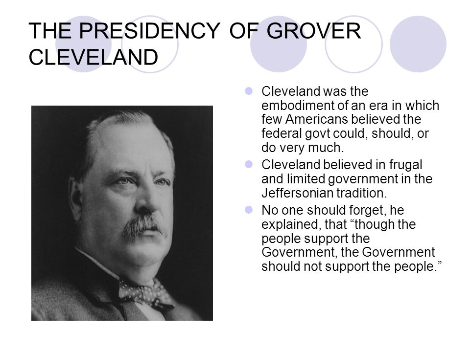 THE PRESIDENCY OF GROVER CLEVELAND Cleveland was the embodiment of an era in which few Americans believed the federal govt could, should, or do very m
