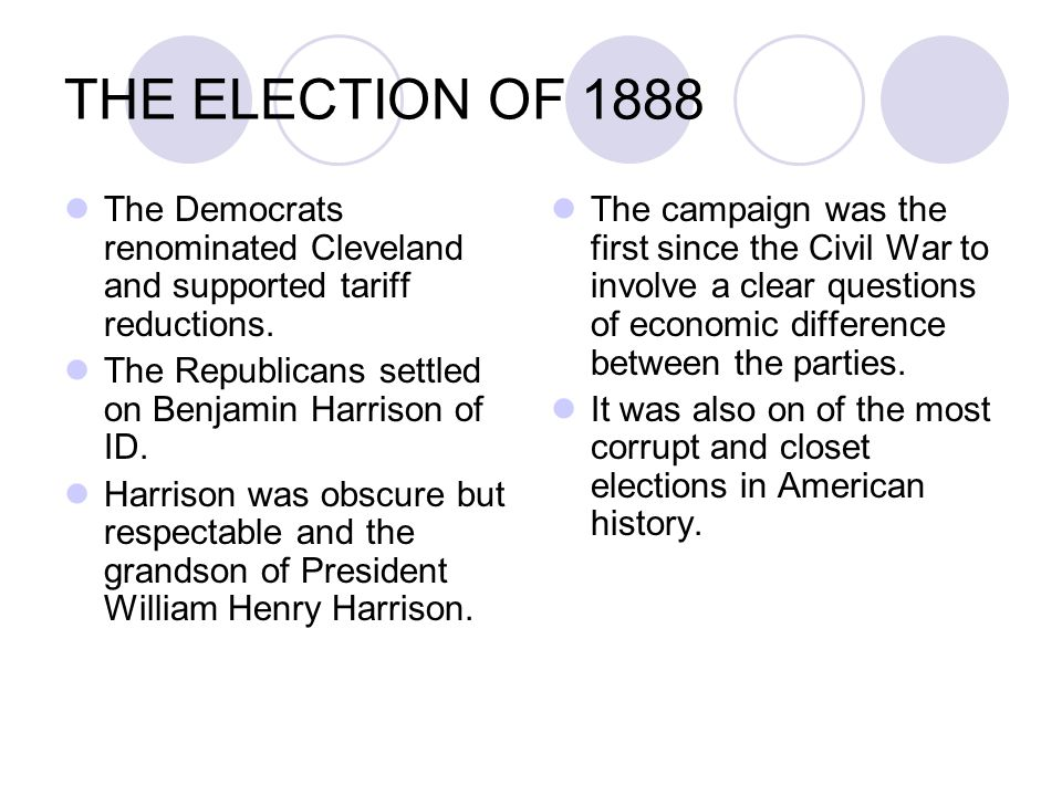 The Democrats renominated Cleveland and supported tariff reductions. The Republicans settled on Benjamin Harrison of ID. Harrison was obscure but resp