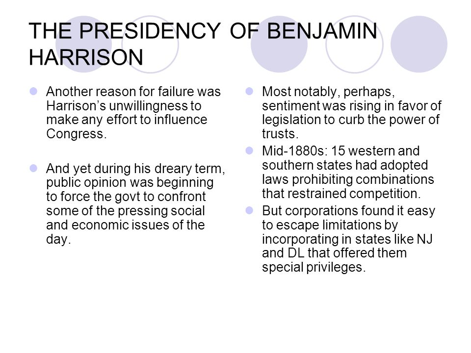 THE PRESIDENCY OF BENJAMIN HARRISON Another reason for failure was Harrison's unwillingness to make any effort to influence Congress. And yet during h