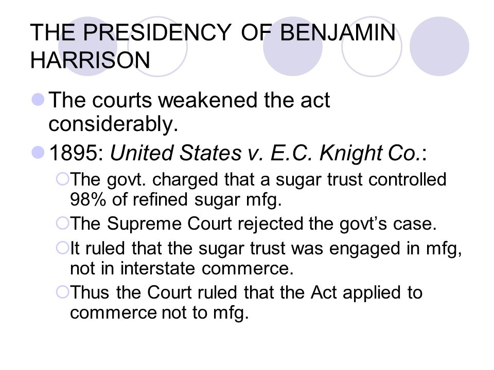 THE PRESIDENCY OF BENJAMIN HARRISON The courts weakened the act considerably. 1895: United States v. E.C. Knight Co.:  The govt. charged that a sugar