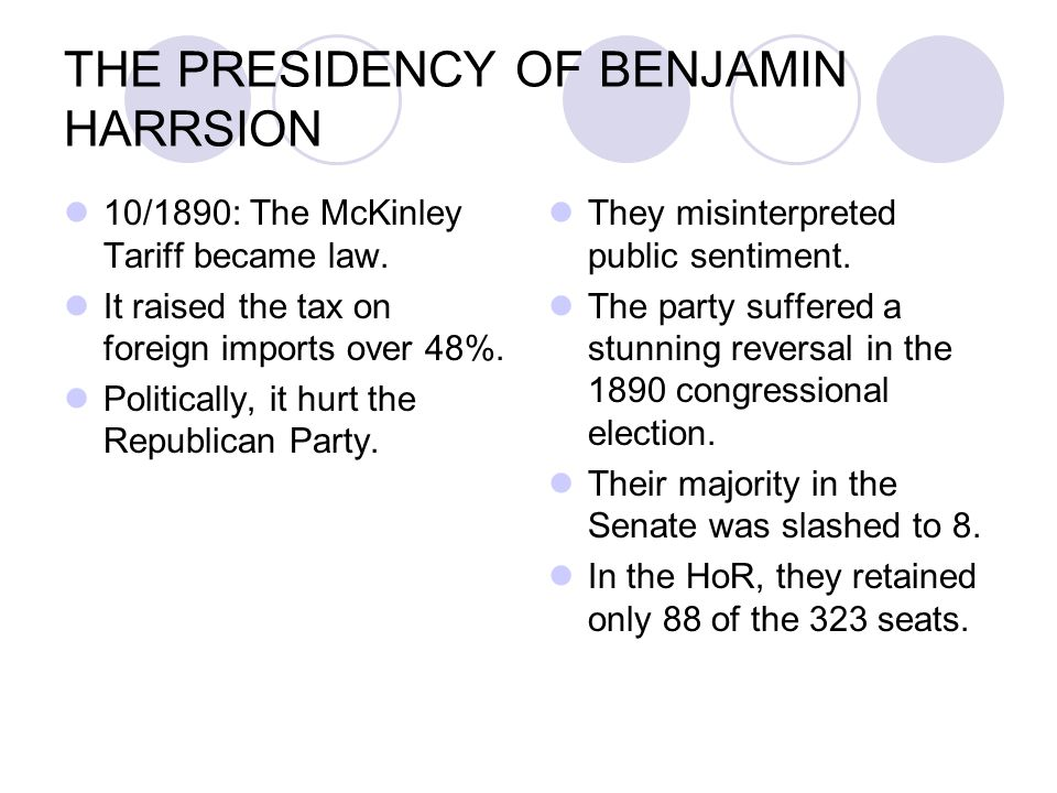 THE PRESIDENCY OF BENJAMIN HARRSION 10/1890: The McKinley Tariff became law. It raised the tax on foreign imports over 48%. Politically, it hurt the R