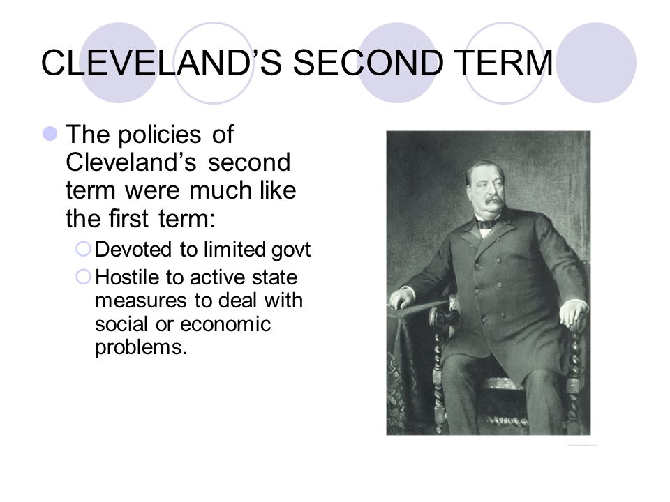 CLEVELAND'S SECOND TERM The policies of Cleveland's second term were much like the first term:  Devoted to limited govt  Hostile to active state mea