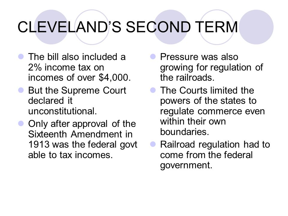 CLEVELAND'S SECOND TERM The bill also included a 2% income tax on incomes of over $4,000. But the Supreme Court declared it unconstitutional. Only aft