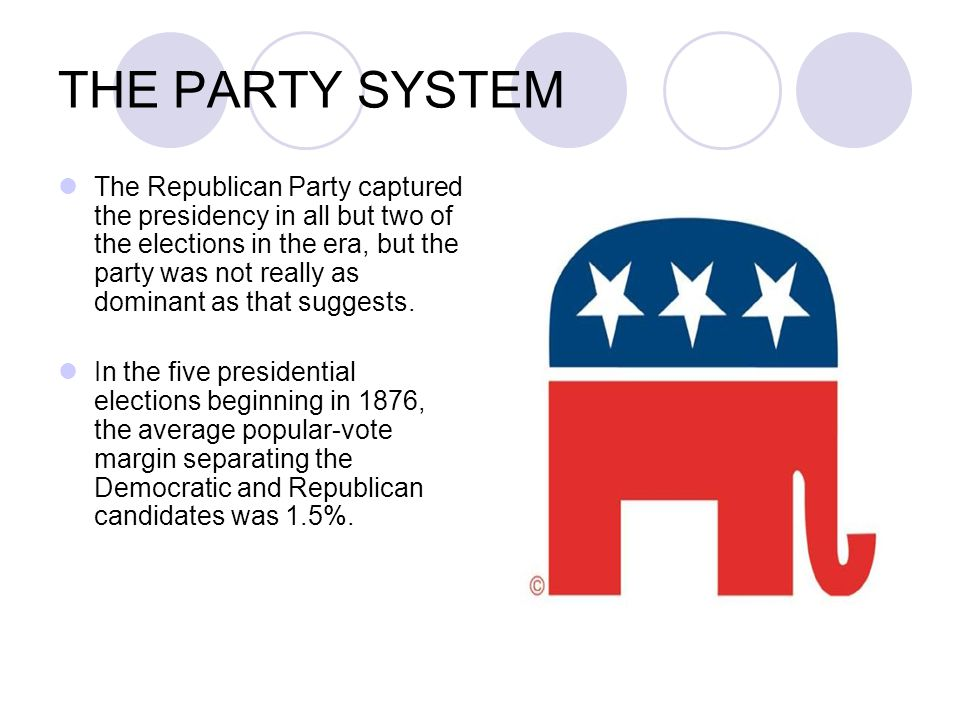 THE PARTY SYSTEM The Republican Party captured the presidency in all but two of the elections in the era, but the party was not really as dominant as