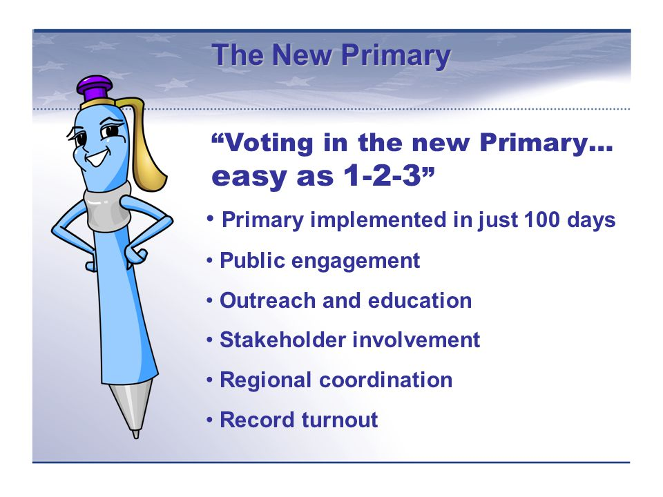 The New Primary Primary implemented in just 100 days Public engagement Outreach and education Stakeholder involvement Regional coordination Record turnout Voting in the new Primary… easy as 1-2-3