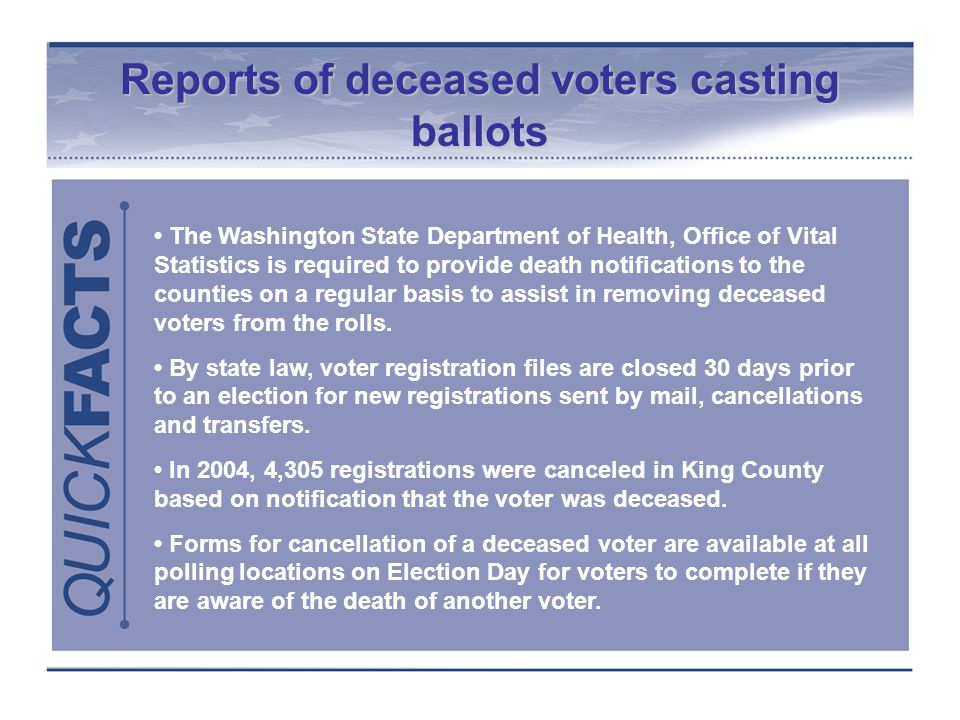 Reports of deceased voters casting ballots The Washington State Department of Health, Office of Vital Statistics is required to provide death notifications to the counties on a regular basis to assist in removing deceased voters from the rolls.