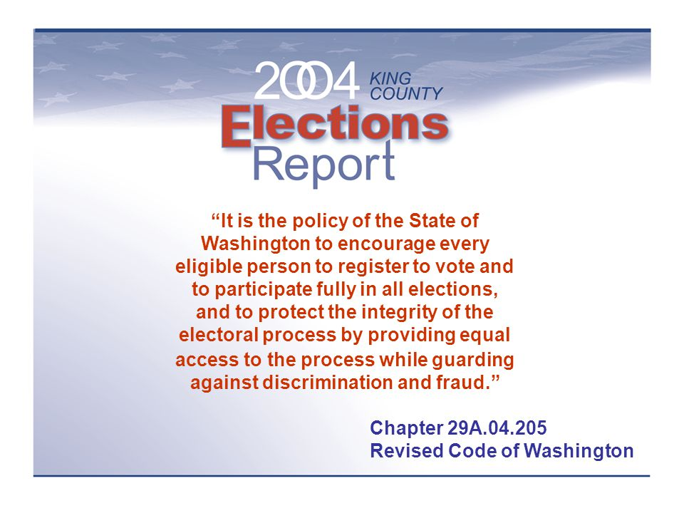 It is the policy of the State of Washington to encourage every eligible person to register to vote and to participate fully in all elections, and to protect the integrity of the electoral process by providing equal access to the process while guarding against discrimination and fraud. Chapter 29A.04.205 Revised Code of Washington
