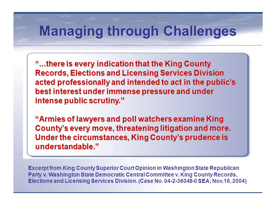 Managing through Challenges ...there is every indication that the King County Records, Elections and Licensing Services Division acted professionally and intended to act in the public's best interest under immense pressure and under intense public scrutiny. Armies of lawyers and poll watchers examine King County's every move, threatening litigation and more.