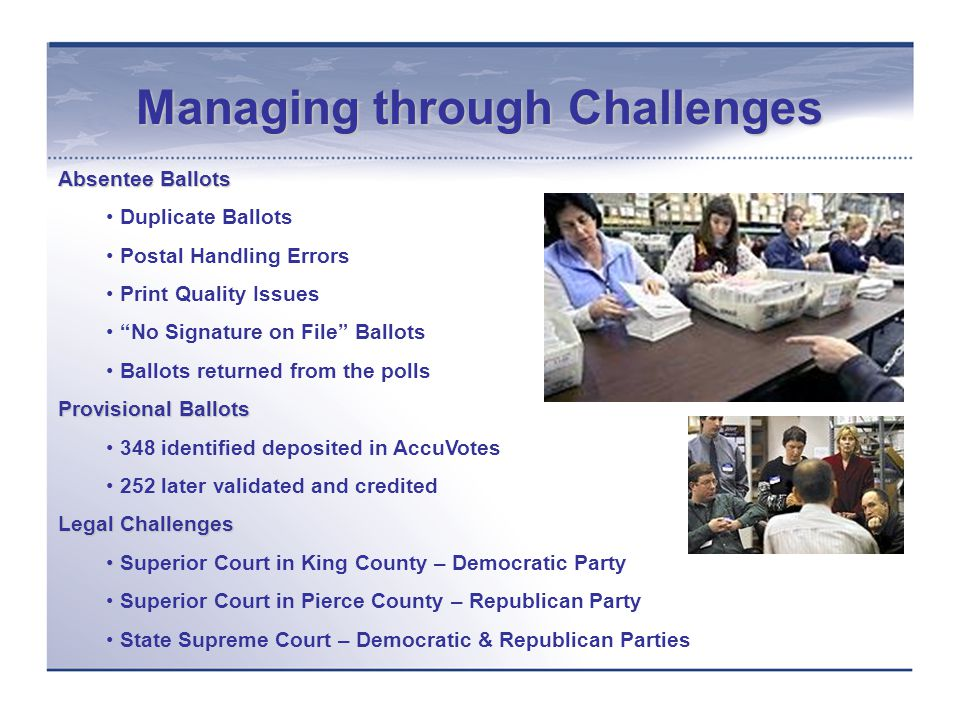Managing through Challenges Absentee Ballots Duplicate Ballots Postal Handling Errors Print Quality Issues No Signature on File Ballots Ballots returned from the polls Provisional Ballots 348 identified deposited in AccuVotes 252 later validated and credited Legal Challenges Superior Court in King County – Democratic Party Superior Court in Pierce County – Republican Party State Supreme Court – Democratic & Republican Parties