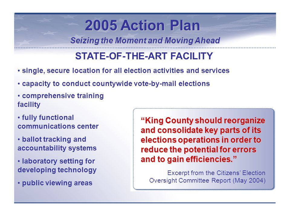 2005 Action Plan Seizing the Moment and Moving Ahead King County should reorganize and consolidate key parts of its elections operations in order to reduce the potential for errors and to gain efficiencies. Excerpt from the Citizens' Election Oversight Committee Report (May 2004) STATE-OF-THE-ART FACILITY single, secure location for all election activities and services capacity to conduct countywide vote-by-mail elections comprehensive training facility fully functional communications center ballot tracking and accountability systems laboratory setting for developing technology public viewing areas