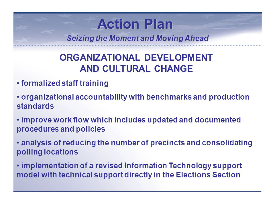 Action Plan Seizing the Moment and Moving Ahead ORGANIZATIONAL DEVELOPMENT AND CULTURAL CHANGE formalized staff training organizational accountability with benchmarks and production standards improve work flow which includes updated and documented procedures and policies analysis of reducing the number of precincts and consolidating polling locations implementation of a revised Information Technology support model with technical support directly in the Elections Section