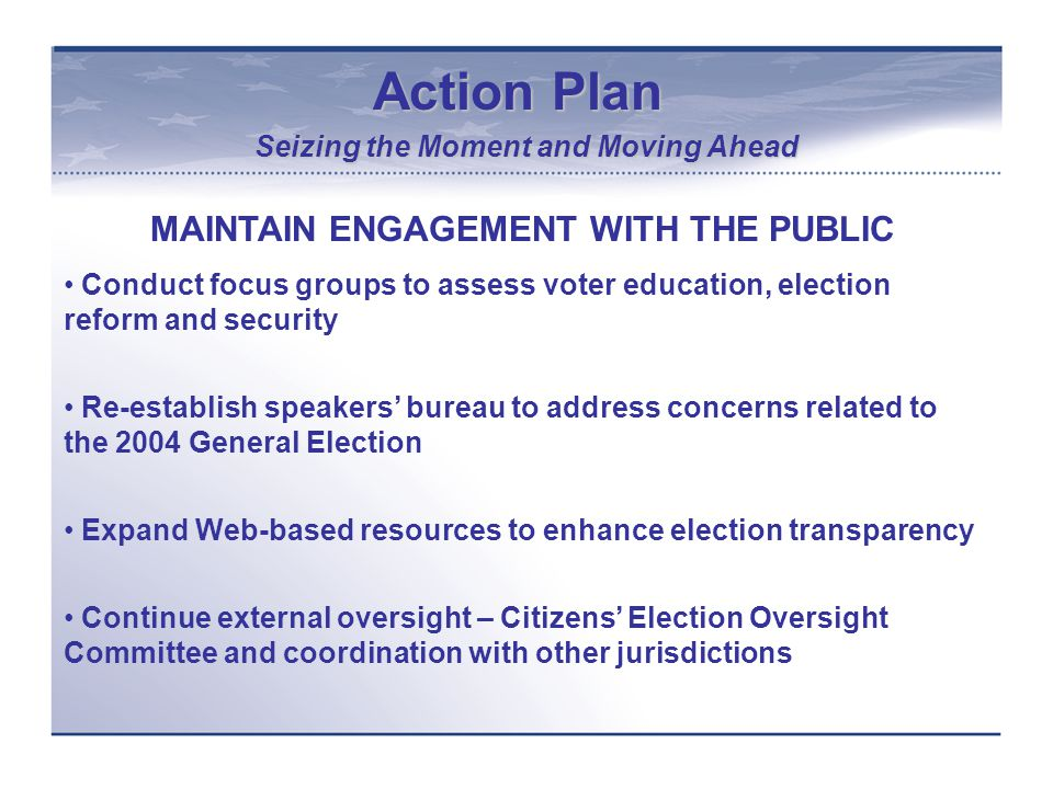 Action Plan Seizing the Moment and Moving Ahead MAINTAIN ENGAGEMENT WITH THE PUBLIC Conduct focus groups to assess voter education, election reform and security Re-establish speakers' bureau to address concerns related to the 2004 General Election Expand Web-based resources to enhance election transparency Continue external oversight – Citizens' Election Oversight Committee and coordination with other jurisdictions