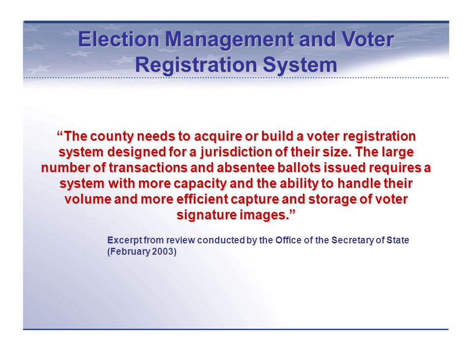 Election Management and Voter Registration System New election management and voter registration system installed and implemented in June 2004 New system replaces outdated legacy mainframe system that lacked ability to manage growing voter registration transactions and absentee voters Project completed on time and under budget; savings re-appropriated for HAVA implementation project 2004 primary and General Election administered using the updated technology and work flow systems Project plan and management serve as models in county's technology governance structure