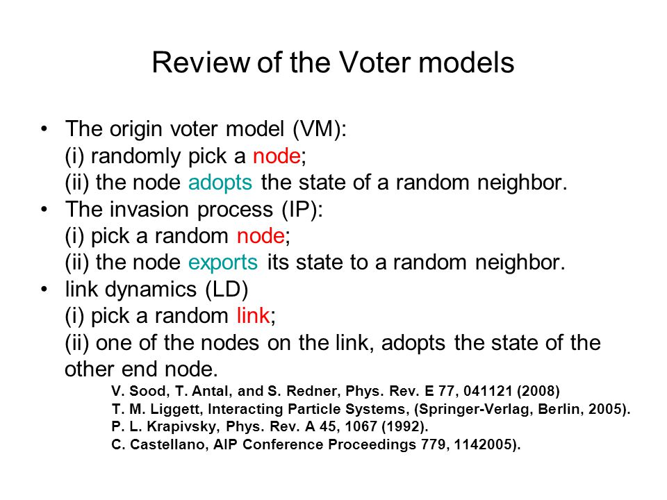 Review of the Voter models The origin voter model (VM): (i) randomly pick a node; (ii) the node adopts the state of a random neighbor.