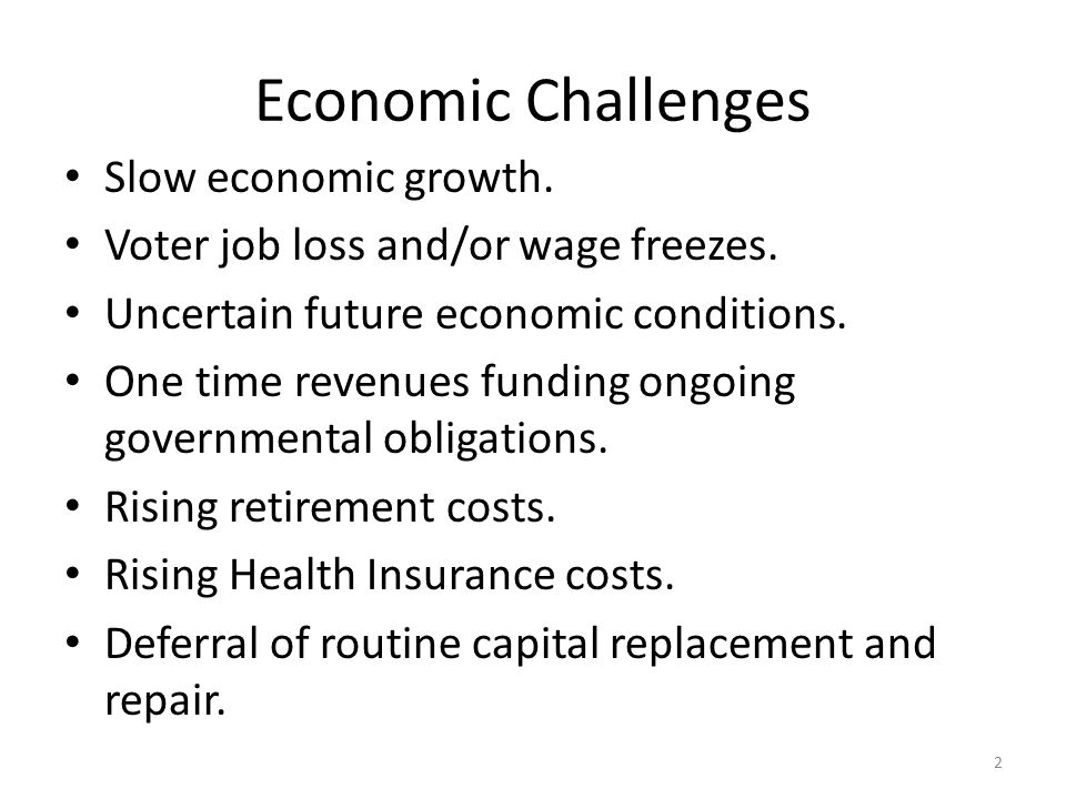 Economic Challenges Slow economic growth. Voter job loss and/or wage freezes.