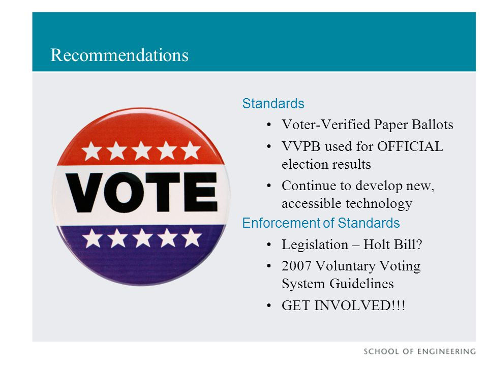 Recommendations Standards Voter-Verified Paper Ballots VVPB used for OFFICIAL election results Continue to develop new, accessible technology Enforcement of Standards Legislation – Holt Bill.