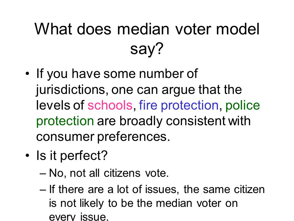 Median Voter Theorem If voters' preferences are single- peaked, if the choice to be made by voting is represented along a single continuum, if all alternatives are voted on, and if voters act on their true preferences, THEN the choice selected by majority vote is the median of the desired outcomes.
