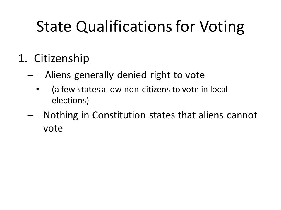 State Qualifications for Voting 1.Citizenship – Aliens generally denied right to vote (a few states allow non-citizens to vote in local elections) – Nothing in Constitution states that aliens cannot vote