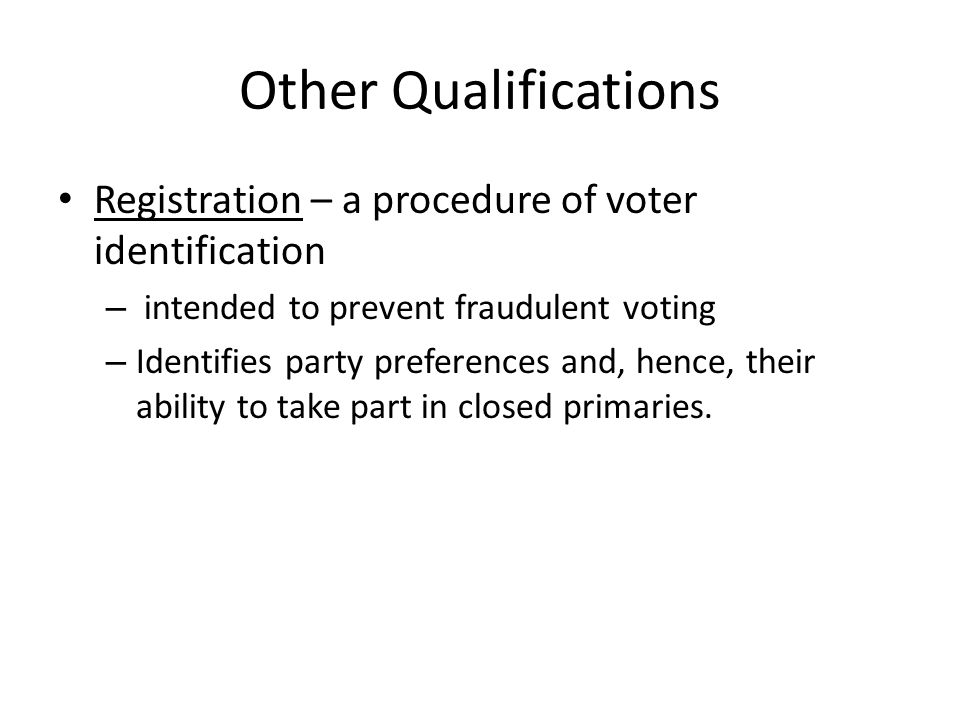 Other Qualifications Registration – a procedure of voter identification – intended to prevent fraudulent voting – Identifies party preferences and, hence, their ability to take part in closed primaries.