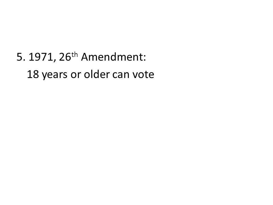 5. 1971, 26 th Amendment: 18 years or older can vote
