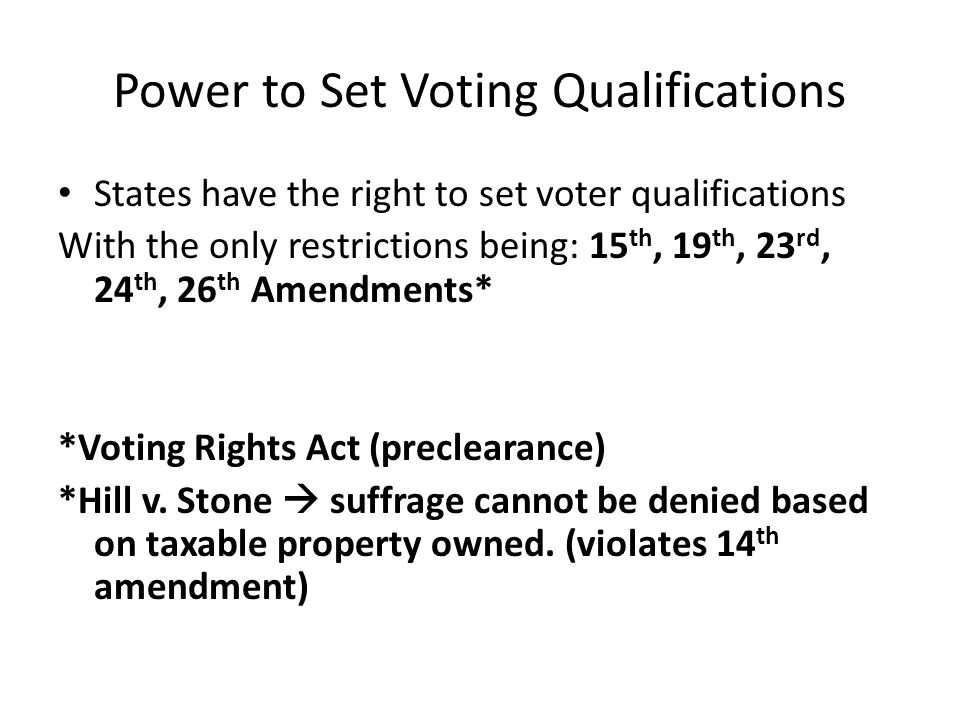 Power to Set Voting Qualifications States have the right to set voter qualifications With the only restrictions being: 15 th, 19 th, 23 rd, 24 th, 26 th Amendments* *Voting Rights Act (preclearance) *Hill v.