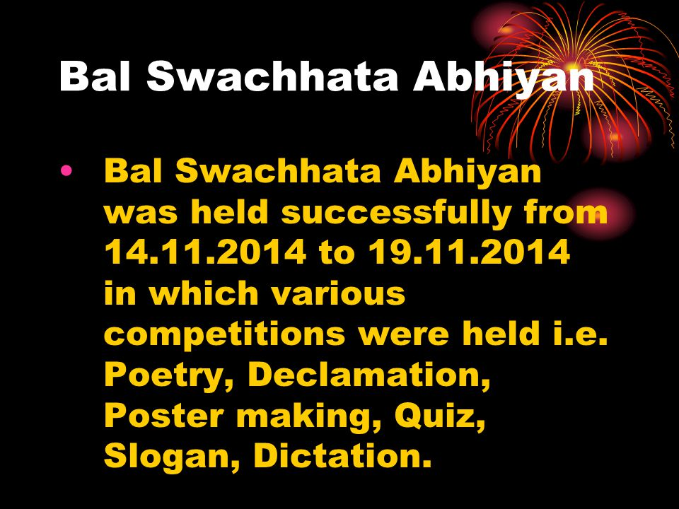 Bal Swachhata Abhiyan Bal Swachhata Abhiyan was held successfully from 14.11.2014 to 19.11.2014 in which various competitions were held i.e. Poetry, D