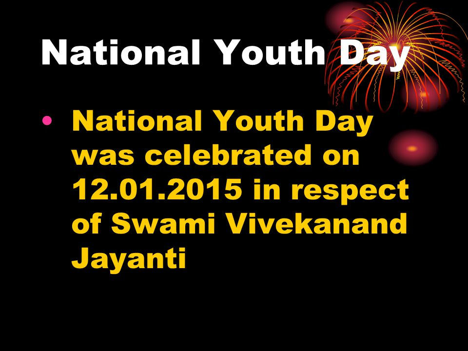 National Youth Day National Youth Day was celebrated on 12.01.2015 in respect of Swami Vivekanand Jayanti