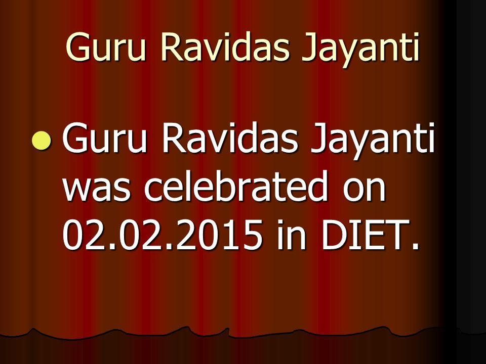 Guru Ravidas Jayanti Guru Ravidas Jayanti was celebrated on 02.02.2015 in DIET. Guru Ravidas Jayanti was celebrated on 02.02.2015 in DIET.