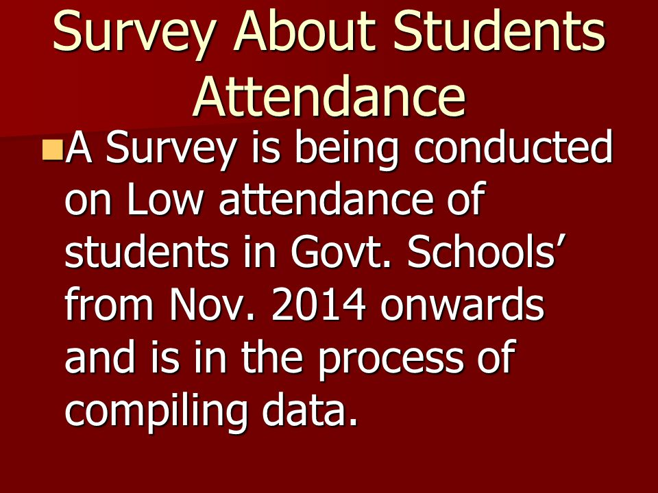 Survey About Students Attendance A Survey is being conducted on Low attendance of students in Govt. Schools' from Nov. 2014 onwards and is in the proc