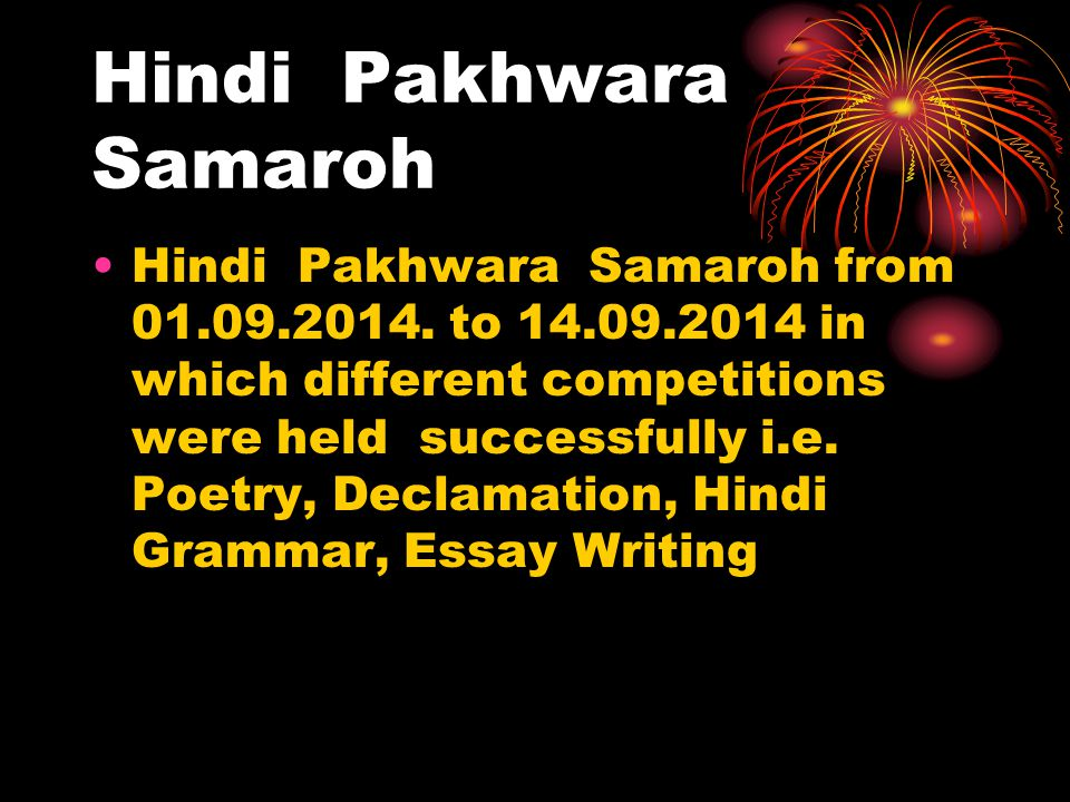 Hindi Pakhwara Samaroh Hindi Pakhwara Samaroh from 01.09.2014. to 14.09.2014 in which different competitions were held successfully i.e. Poetry, Decla