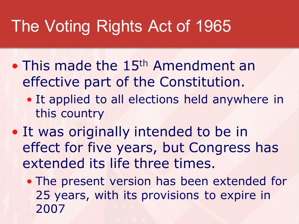 The Voting Rights Act of 1965 This made the 15 th Amendment an effective part of the Constitution.