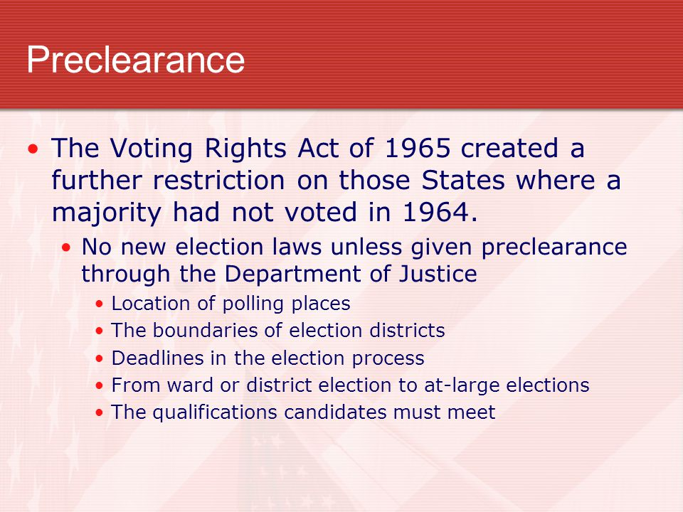 Preclearance The Voting Rights Act of 1965 created a further restriction on those States where a majority had not voted in 1964. No new election laws