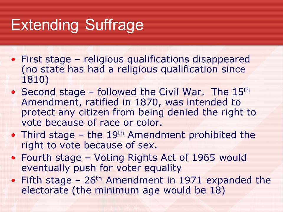 Extending Suffrage First stage – religious qualifications disappeared (no state has had a religious qualification since 1810) Second stage – followed the Civil War.