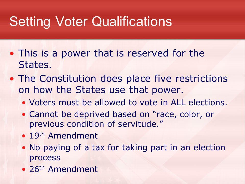 Setting Voter Qualifications This is a power that is reserved for the States. The Constitution does place five restrictions on how the States use that