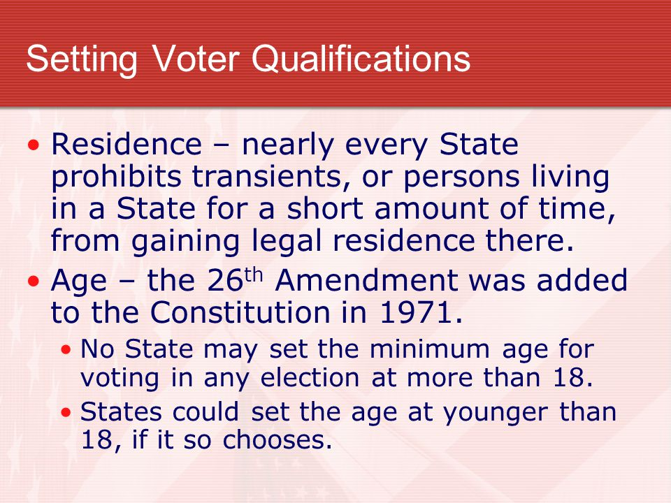 Setting Voter Qualifications Residence – nearly every State prohibits transients, or persons living in a State for a short amount of time, from gaining legal residence there.